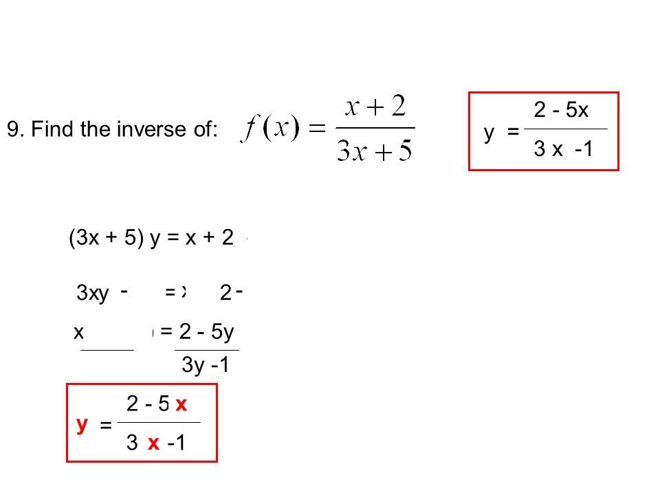9. Find the inverse of: y 3x + 5 (3x + 5) (3x + 5) y = x + 2 3xy + 5y = x + 25y - x - x(3y - 1) = 2 - 5y 3y -1 2 - 5y 3 y -1 x = y x x 2 - 5x 3 x -1 y