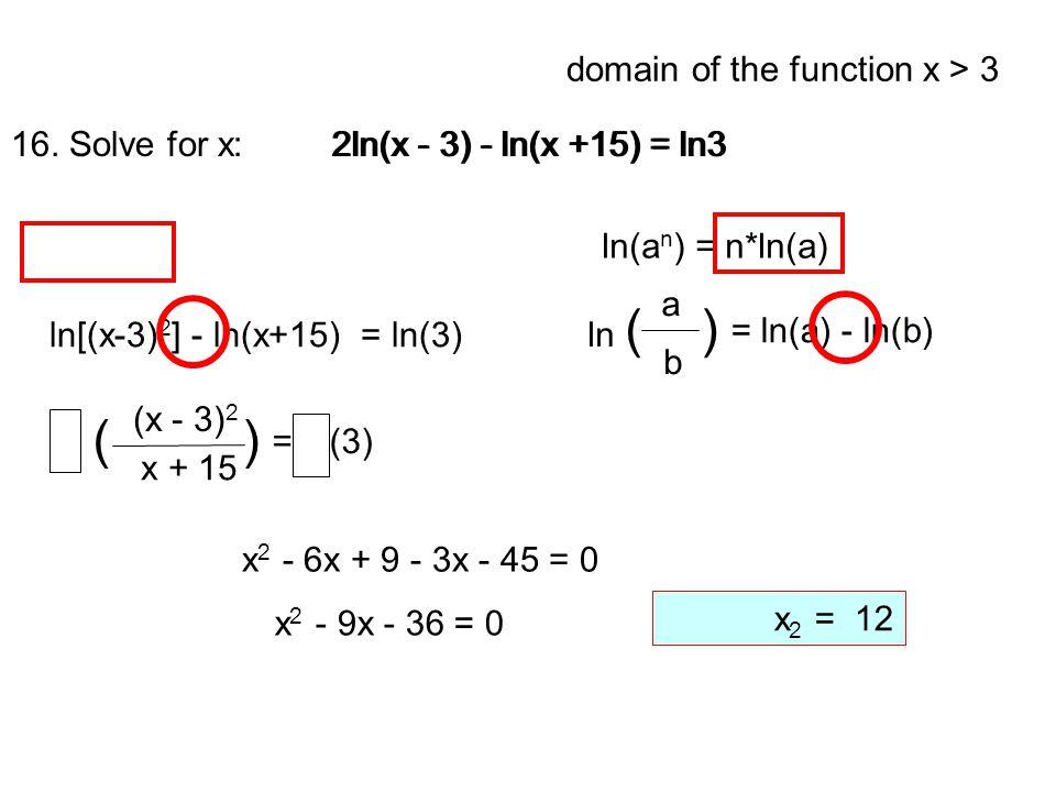 16. Solve for x: 2ln(x - 3) - ln(x +15) = ln3 2ln(x - 3) - ln(x +15) = ln3 = ln(a) - ln(b) a b ln ( ) ln(a n ) = n*ln(a) ln[(x-3) 2 ] - ln(x+15) = ln(