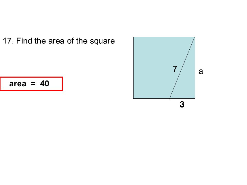 17. Find the area of the square 7 3 a a 2 = 7 2 3 2 -area = = 40 area = 40