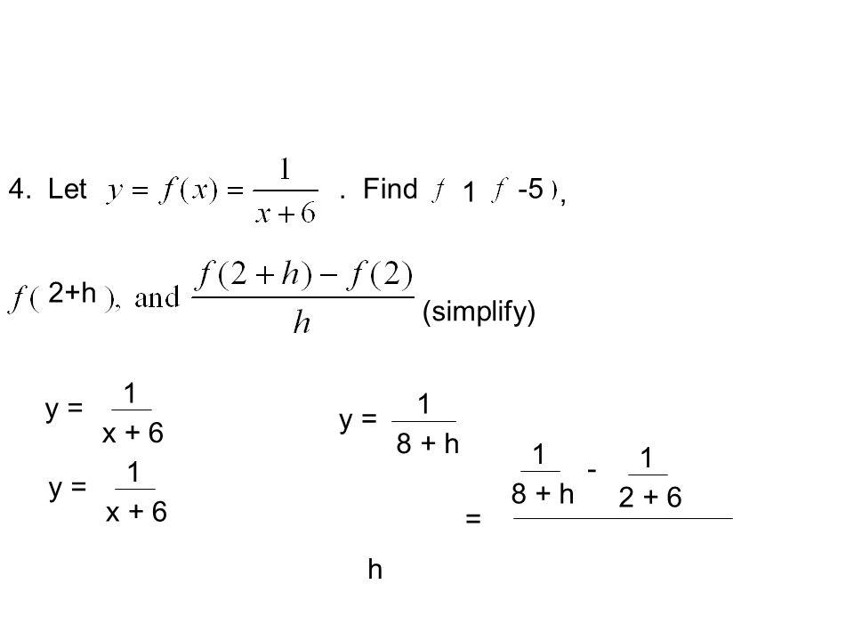 4. Let. Find, (simplify) y = 1 x + 6 1 y = 1 x + 6 -5 y = 1 x + 6 2+h y = 1 8 + h 1 - 1 2 + 6 h =