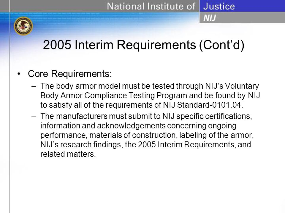 2005 Interim Requirements (Contd) Core Requirements: –The body armor model must be tested through NIJs Voluntary Body Armor Compliance Testing Program and be found by NIJ to satisfy all of the requirements of NIJ Standard-0101.04.