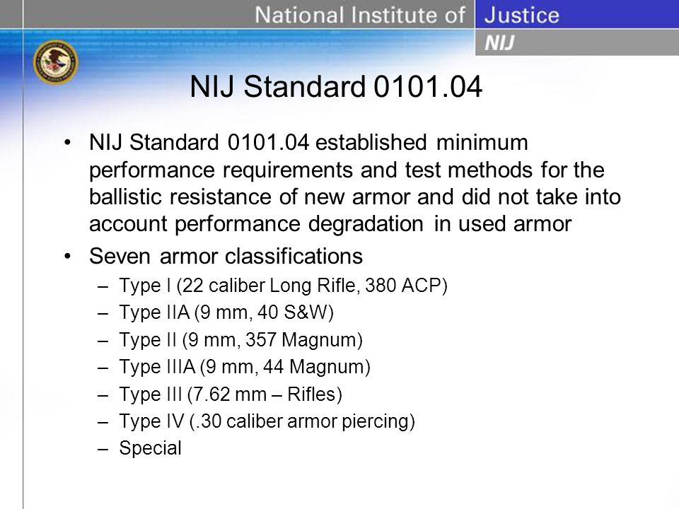 NIJ Standard 0101.04 established minimum performance requirements and test methods for the ballistic resistance of new armor and did not take into account performance degradation in used armor Seven armor classifications –Type I (22 caliber Long Rifle, 380 ACP) –Type IIA (9 mm, 40 S&W) –Type II (9 mm, 357 Magnum) –Type IIIA (9 mm, 44 Magnum) –Type III (7.62 mm – Rifles) –Type IV (.30 caliber armor piercing) –Special NIJ Standard 0101.04