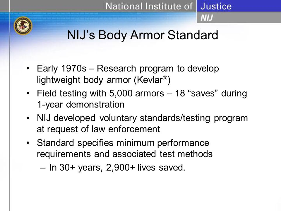 Early 1970s – Research program to develop lightweight body armor (Kevlar ® ) Field testing with 5,000 armors – 18 saves during 1-year demonstration NIJ developed voluntary standards/testing program at request of law enforcement Standard specifies minimum performance requirements and associated test methods –In 30+ years, 2,900+ lives saved.