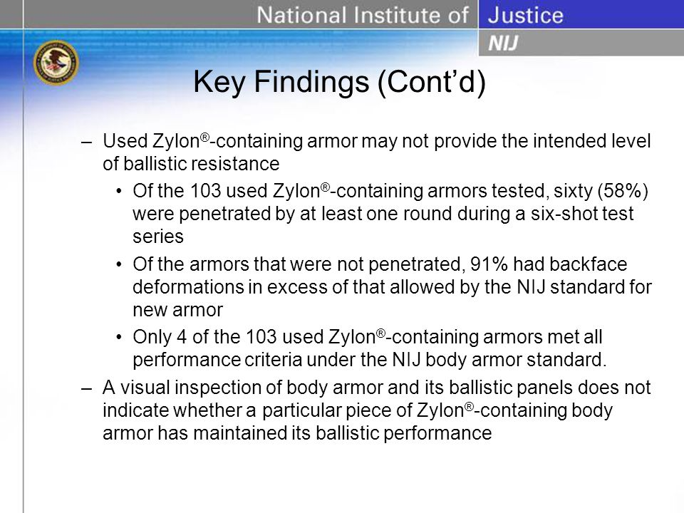 –Used Zylon ® -containing armor may not provide the intended level of ballistic resistance Of the 103 used Zylon ® -containing armors tested, sixty (58%) were penetrated by at least one round during a six-shot test series Of the armors that were not penetrated, 91% had backface deformations in excess of that allowed by the NIJ standard for new armor Only 4 of the 103 used Zylon ® -containing armors met all performance criteria under the NIJ body armor standard.