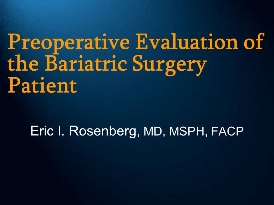 Preoperative Evaluation of the Bariatric Surgery Patient Eric I. Rosenberg, MD, MSPH, FACP