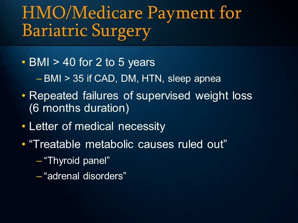 HMO/Medicare Payment for Bariatric Surgery BMI > 40 for 2 to 5 years –BMI > 35 if CAD, DM, HTN, sleep apnea Repeated failures of supervised weight los