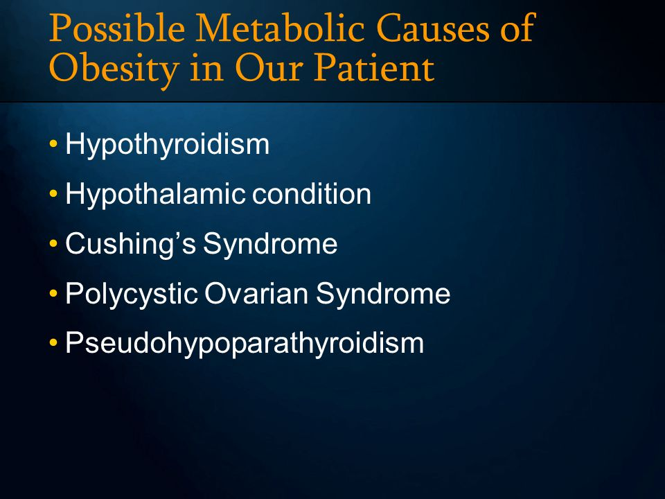 Possible Metabolic Causes of Obesity in Our Patient Hypothyroidism Hypothalamic condition Cushings Syndrome Polycystic Ovarian Syndrome Pseudohypoparathyroidism