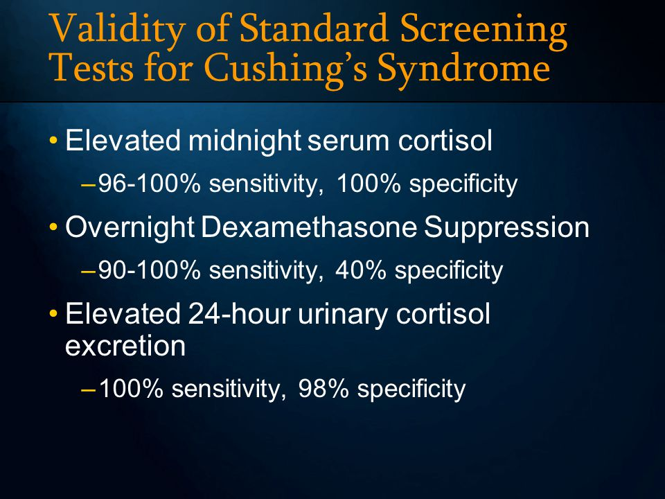Validity of Standard Screening Tests for Cushings Syndrome Elevated midnight serum cortisol –96-100% sensitivity, 100% specificity Overnight Dexamethasone Suppression –90-100% sensitivity, 40% specificity Elevated 24-hour urinary cortisol excretion –100% sensitivity, 98% specificity