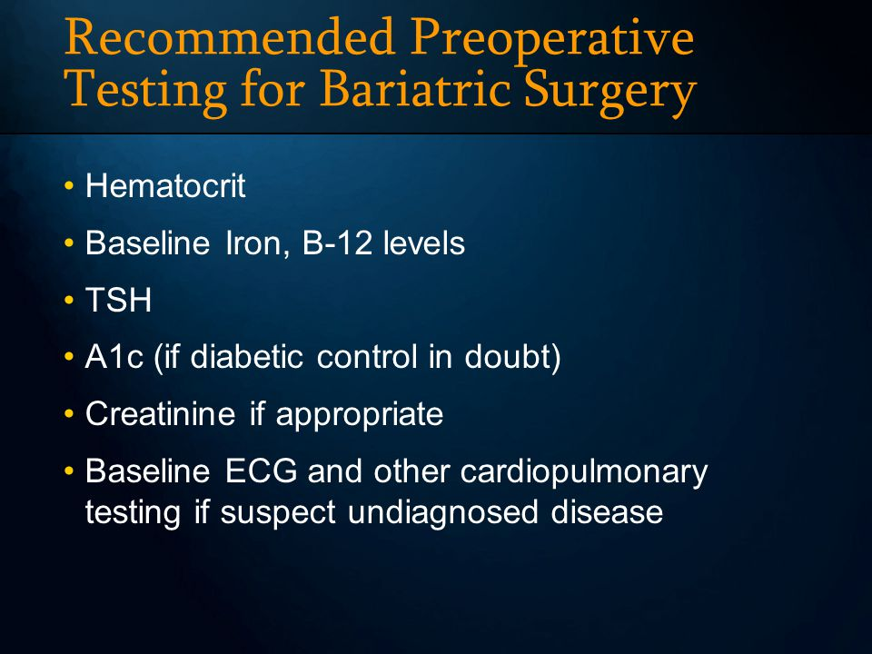 Recommended Preoperative Testing for Bariatric Surgery Hematocrit Baseline Iron, B-12 levels TSH A1c (if diabetic control in doubt) Creatinine if appr