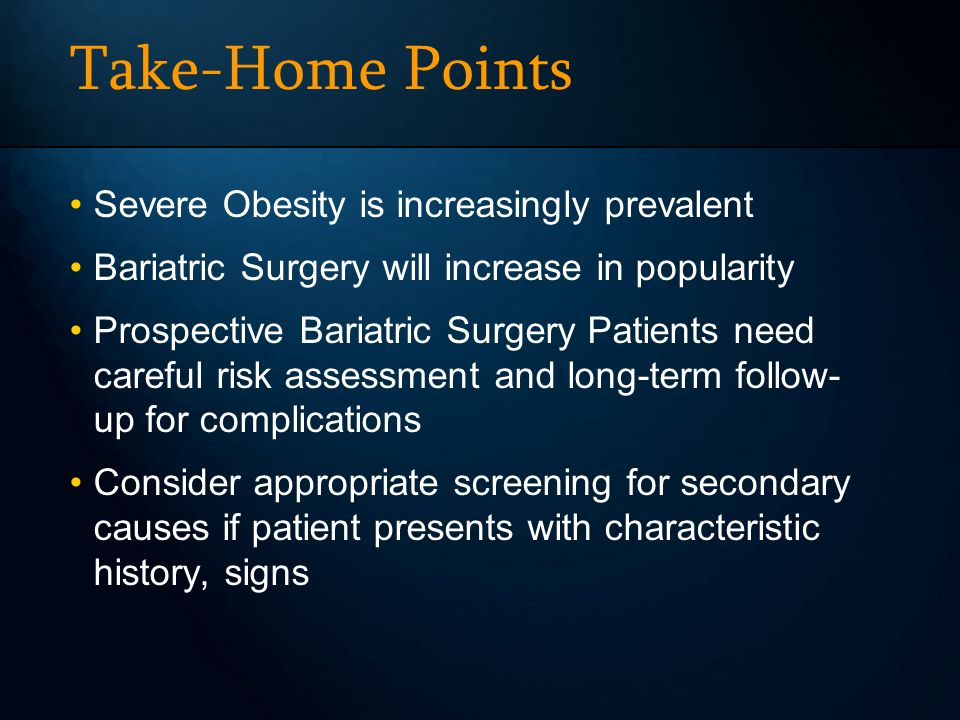 Take-Home Points Severe Obesity is increasingly prevalent Bariatric Surgery will increase in popularity Prospective Bariatric Surgery Patients need careful risk assessment and long-term follow- up for complications Consider appropriate screening for secondary causes if patient presents with characteristic history, signs