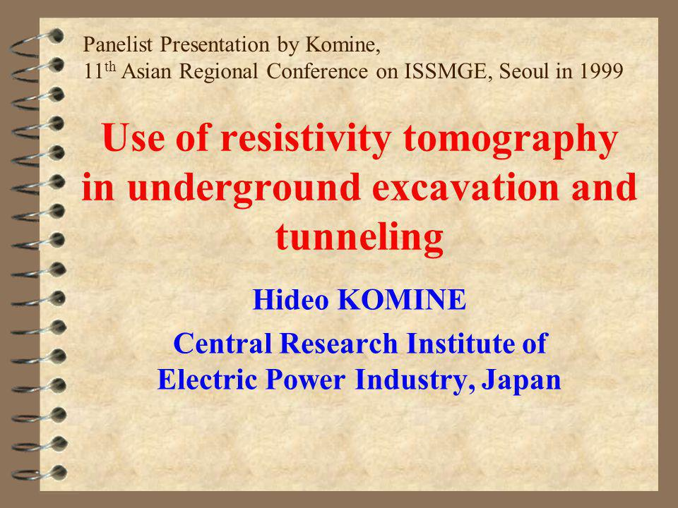 Use of resistivity tomography in underground excavation and tunneling Hideo KOMINE Central Research Institute of Electric Power Industry, Japan Panelist Presentation by Komine, 11 th Asian Regional Conference on ISSMGE, Seoul in 1999