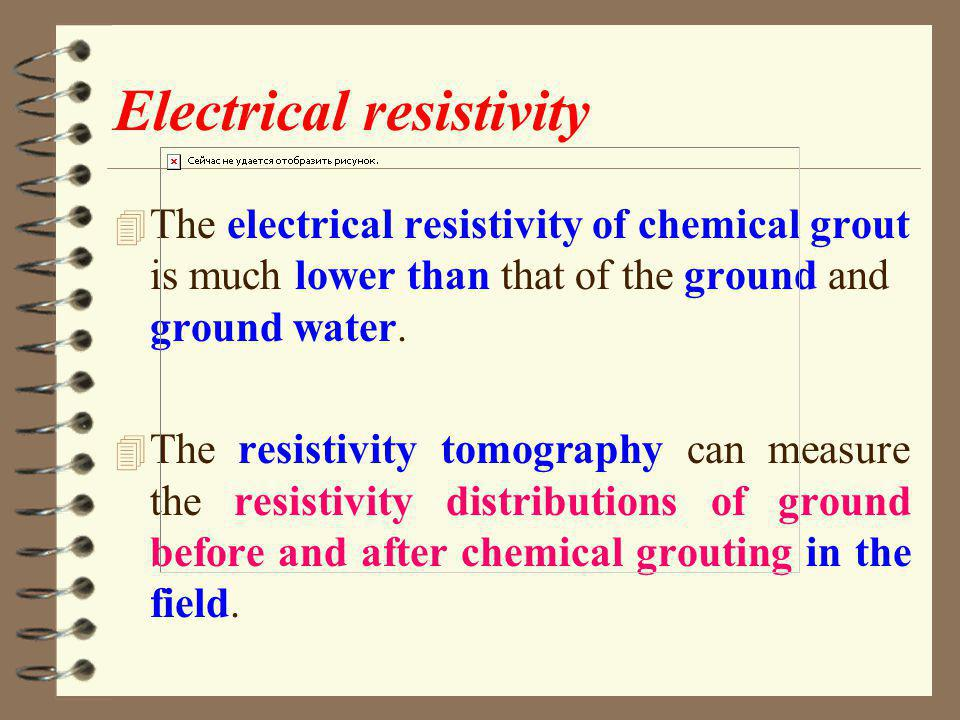 Electrical resistivity 4 The electrical resistivity of chemical grout is much lower than that of the ground and ground water.