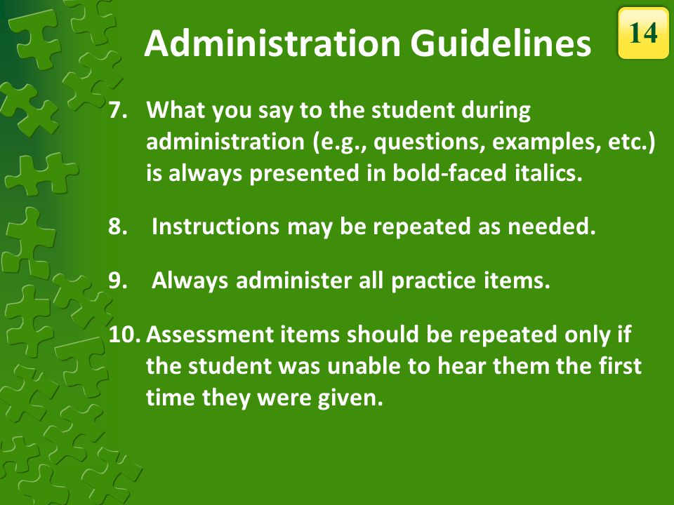 7.What you say to the student during administration (e.g., questions, examples, etc.) is always presented in bold-faced italics. 8. Instructions may b