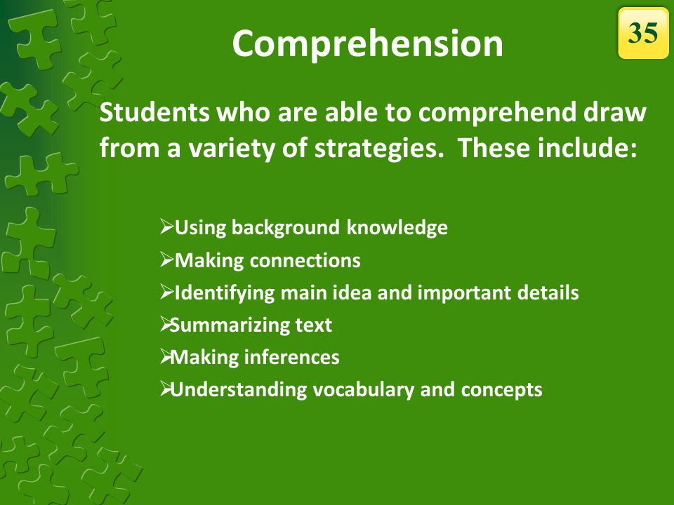 Comprehension Students who are able to comprehend draw from a variety of strategies. These include: Using background knowledge Making connections Iden