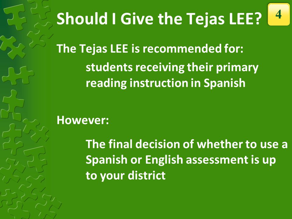 Should I Give the Tejas LEE? The Tejas LEE is recommended for: students receiving their primary reading instruction in Spanish However: The final deci