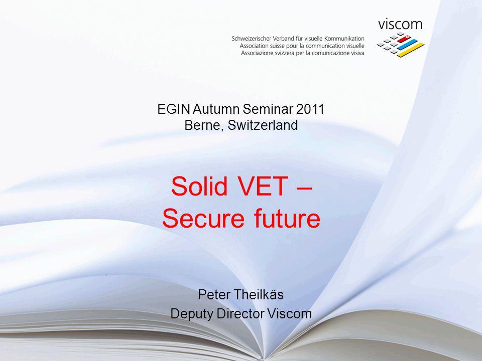 Solid VET – Secure future Peter Theilkäs Deputy Director Viscom EGIN Autumn Seminar 2011 Berne, Switzerland