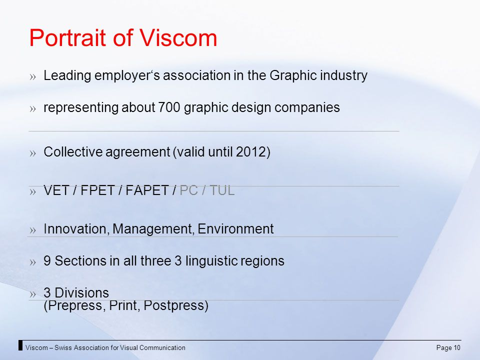 Viscom – Swiss Association for Visual CommunicationPage 10 Portrait of Viscom Leading employers association in the Graphic industry representing about 700 graphic design companies Collective agreement (valid until 2012) VET / FPET / FAPET / PC / TUL Innovation, Management, Environment 9 Sections in all three 3 linguistic regions 3 Divisions (Prepress, Print, Postpress)