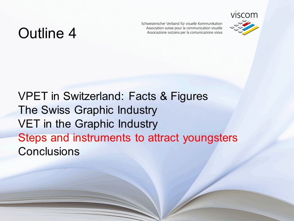 VPET in Switzerland: Facts & Figures The Swiss Graphic Industry VET in the Graphic Industry Steps and instruments to attract youngsters Conclusions Ou
