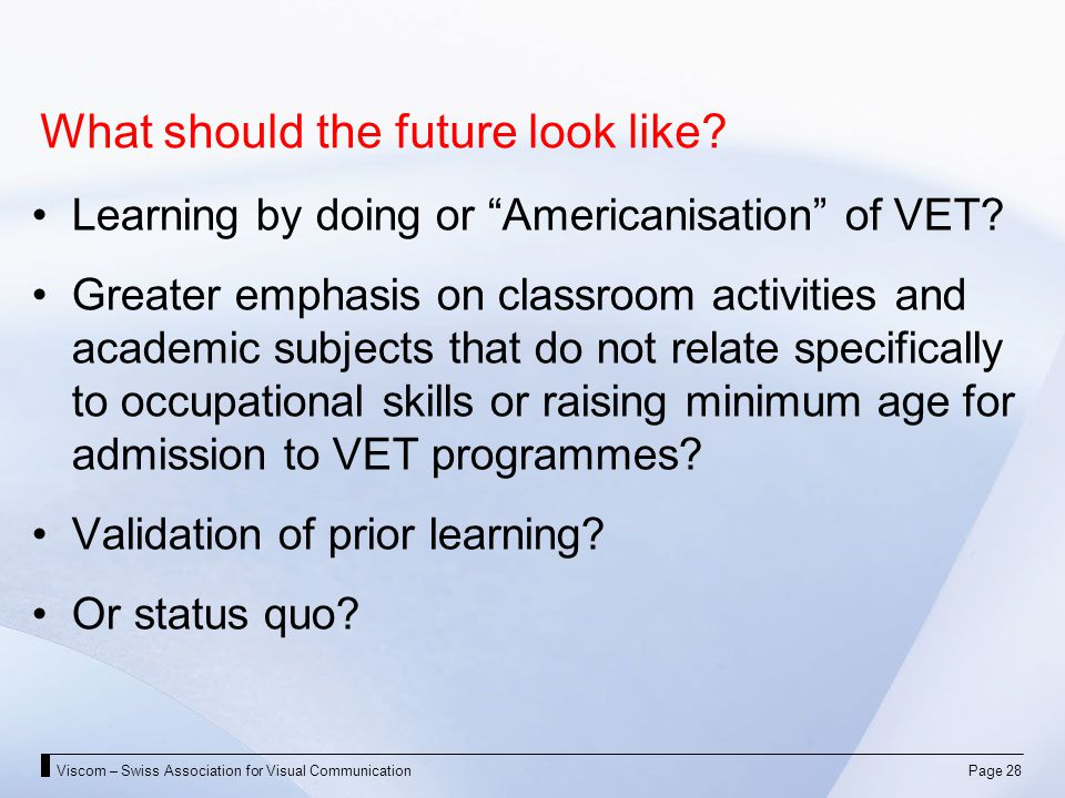 Viscom – Swiss Association for Visual CommunicationPage 28 What should the future look like? Learning by doing or Americanisation of VET? Greater emph