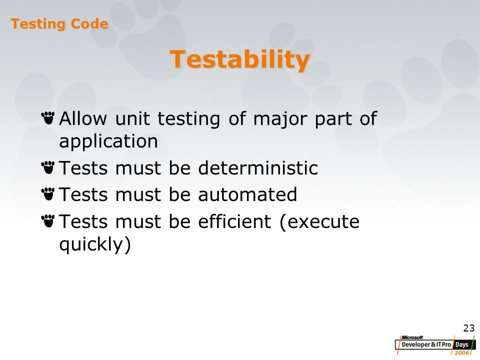 23 Testability Allow unit testing of major part of application Tests must be deterministic Tests must be automated Tests must be efficient (execute quickly) Testing Code