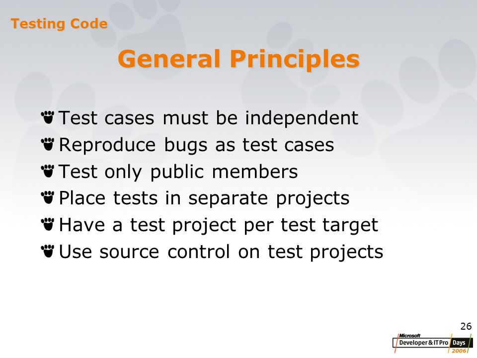 26 General Principles Test cases must be independent Reproduce bugs as test cases Test only public members Place tests in separate projects Have a test project per test target Use source control on test projects Testing Code
