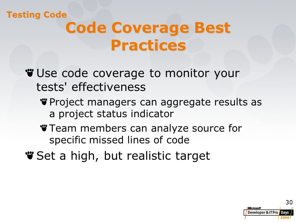 30 Code Coverage Best Practices Use code coverage to monitor your tests effectiveness Project managers can aggregate results as a project status indicator Team members can analyze source for specific missed lines of code Set a high, but realistic target Testing Code
