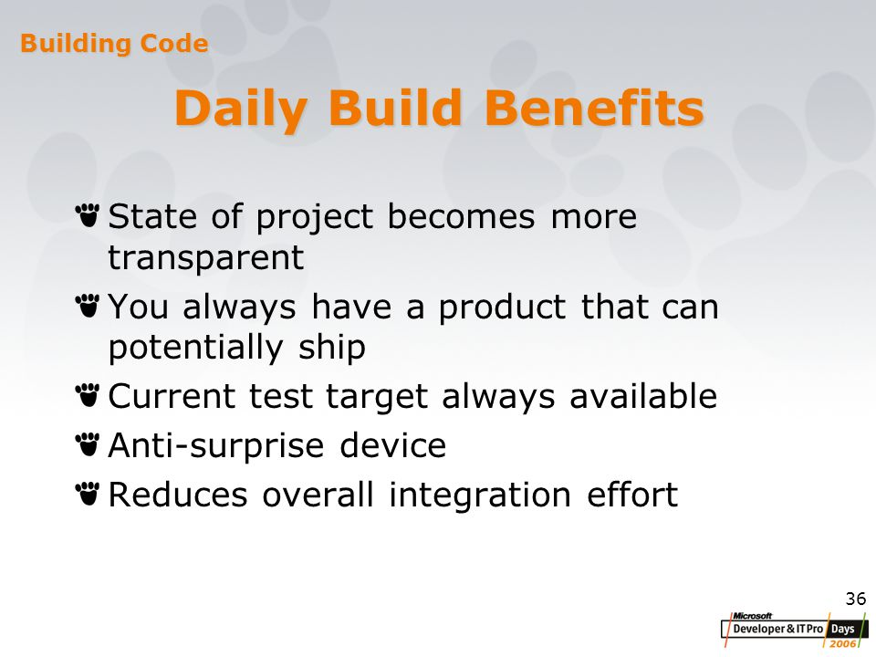 36 Daily Build Benefits State of project becomes more transparent You always have a product that can potentially ship Current test target always available Anti-surprise device Reduces overall integration effort Building Code