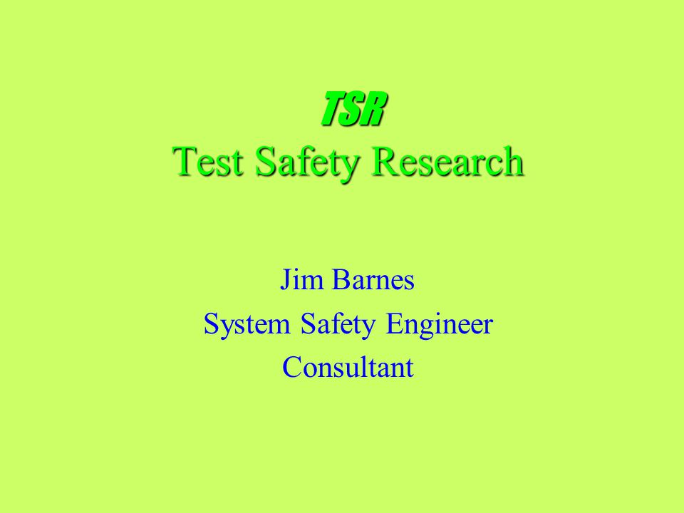 TSR Hazard Analysis and Risk Assessment studies for Test Programs –Hazards and Accident Scenarios identified and documented –Severity Categories and Probability Levels assigned to each hazard to assess Risk –Controls and Countermeasures devised for each hazard to prevent accidents and minimize damage Continuous Risk Management assistance for Program Managers