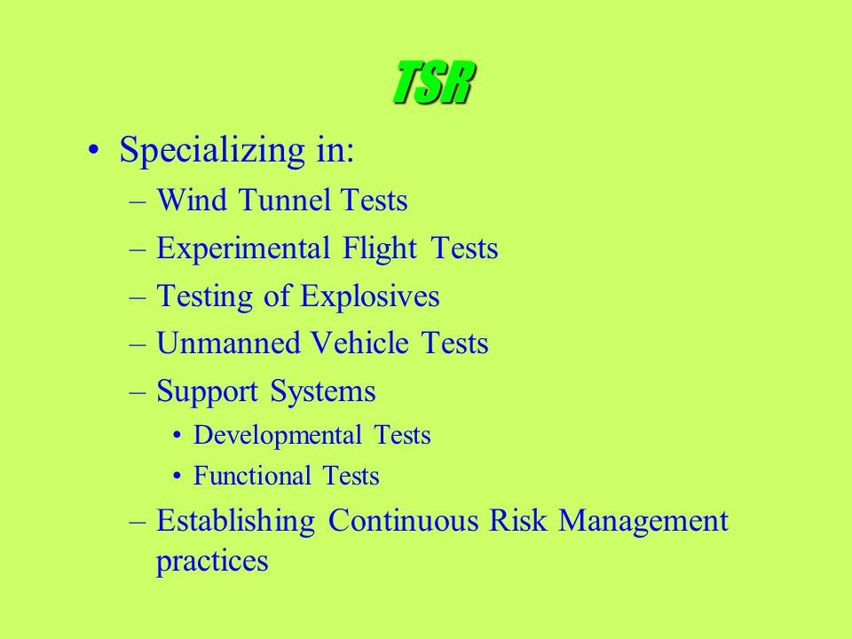 TSR Specializing in: –Wind Tunnel Tests –Experimental Flight Tests –Testing of Explosives –Unmanned Vehicle Tests –Support Systems Developmental Tests