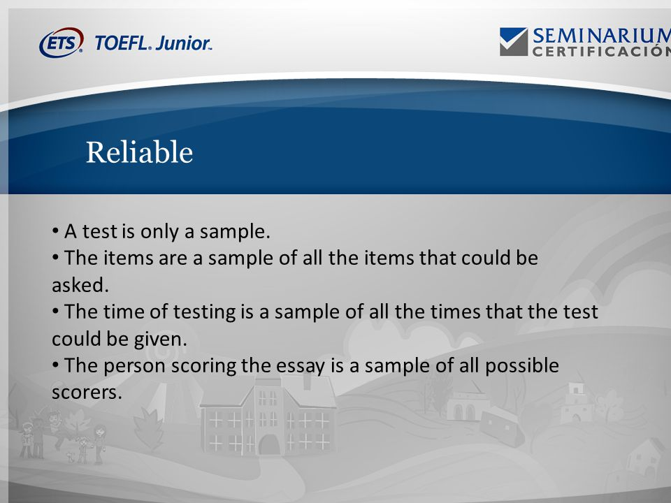 Reliable A test is only a sample. The items are a sample of all the items that could be asked.