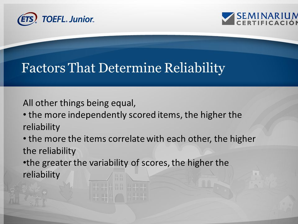 Factors That Determine Reliability All other things being equal, the more independently scored items, the higher the reliability the more the items correlate with each other, the higher the reliability the greater the variability of scores, the higher the reliability