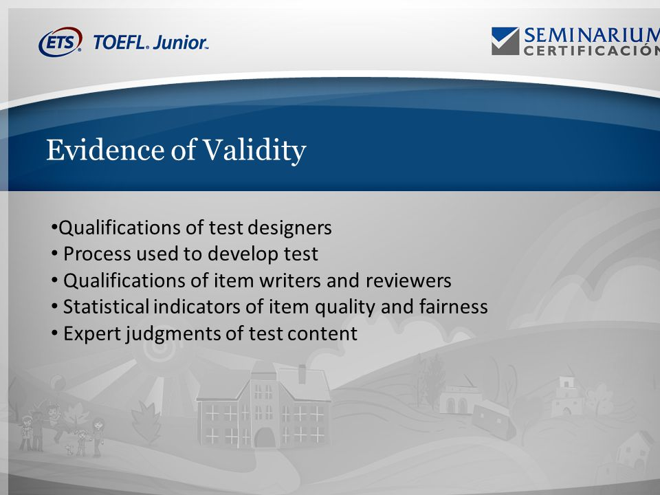Evidence of Validity Qualifications of test designers Process used to develop test Qualifications of item writers and reviewers Statistical indicators of item quality and fairness Expert judgments of test content
