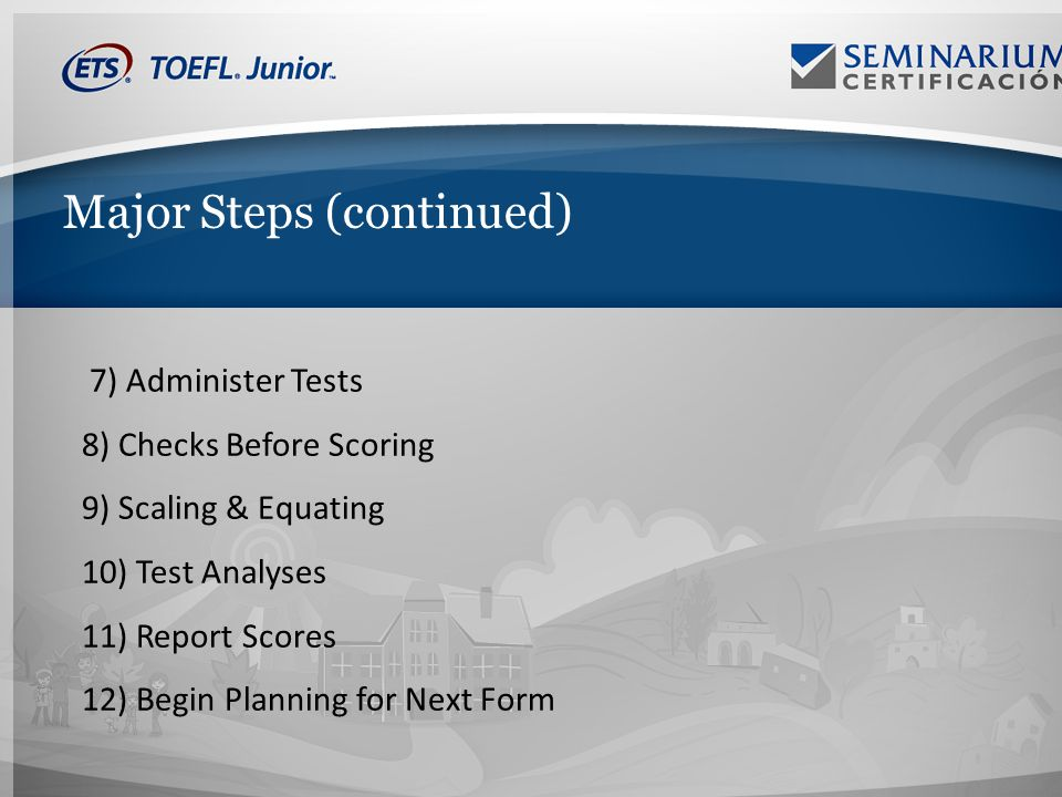 Major Steps (continued) 7) Administer Tests 8) Checks Before Scoring 9) Scaling & Equating 10) Test Analyses 11) Report Scores 12) Begin Planning for Next Form