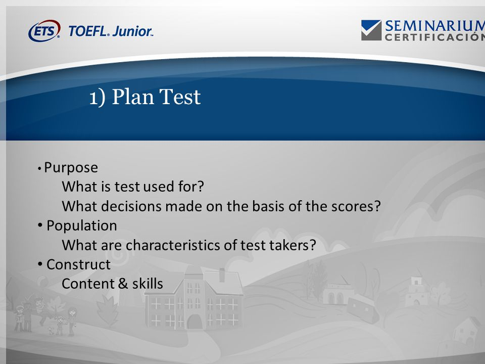 1) Plan Test Purpose What is test used for. What decisions made on the basis of the scores.