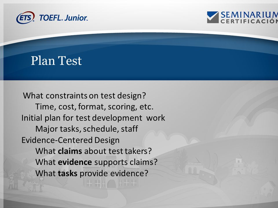 Plan Test What constraints on test design. Time, cost, format, scoring, etc.