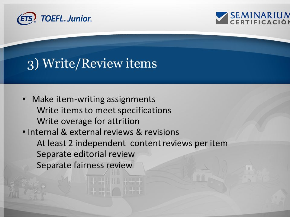 3) Write/Review items Make item-writing assignments Write items to meet specifications Write overage for attrition Internal & external reviews & revisions At least 2 independent content reviews per item Separate editorial review Separate fairness review