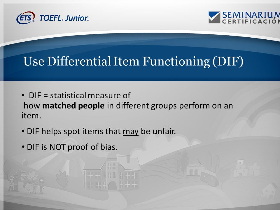 Use Differential Item Functioning (DIF) DIF = statistical measure of how matched people in different groups perform on an item.