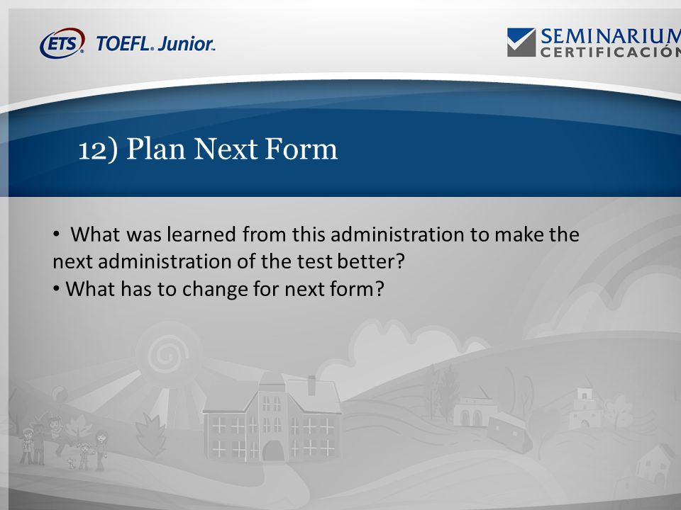 12) Plan Next Form What was learned from this administration to make the next administration of the test better.