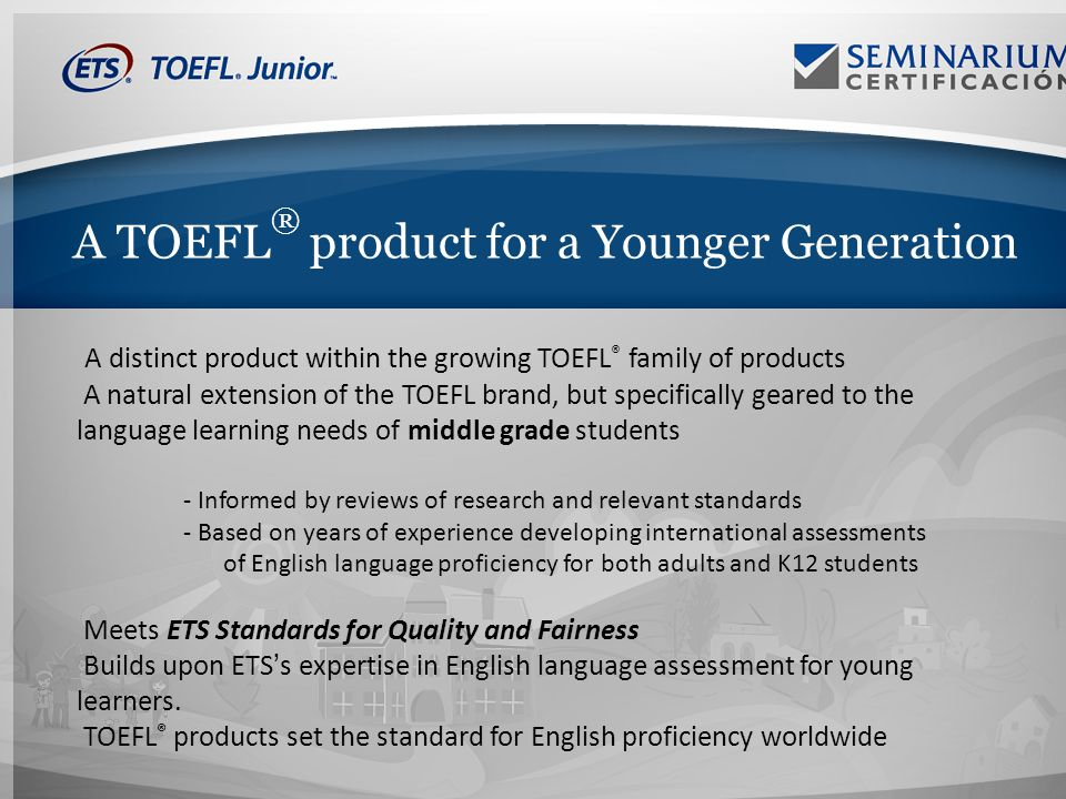 A TOEFL ® product for a Younger Generation A distinct product within the growing TOEFL ® family of products A natural extension of the TOEFL brand, but specifically geared to the language learning needs of middle grade students - Informed by reviews of research and relevant standards - Based on years of experience developing international assessments of English language proficiency for both adults and K12 students Meets ETS Standards for Quality and Fairness Builds upon ETSs expertise in English language assessment for young learners.