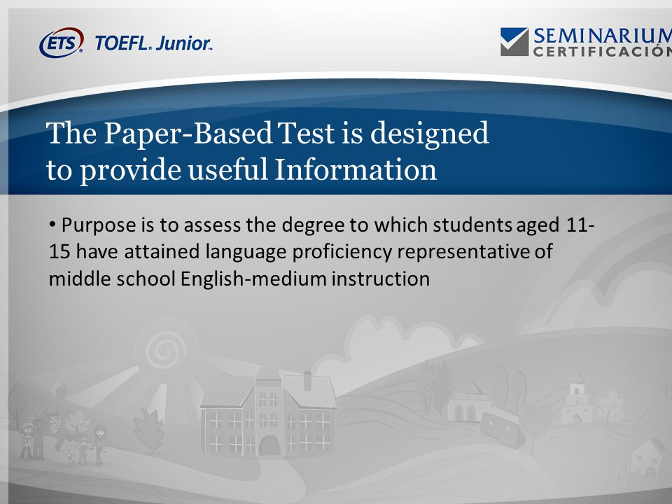 The Paper-Based Test is designed to provide useful Information Purpose is to assess the degree to which students aged 11- 15 have attained language proficiency representative of middle school English-medium instruction