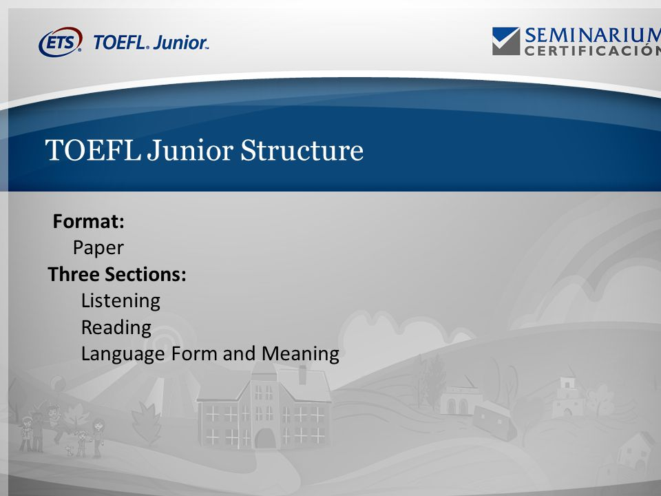TOEFL Junior Structure Format: Paper Three Sections: Listening Reading Language Form and Meaning