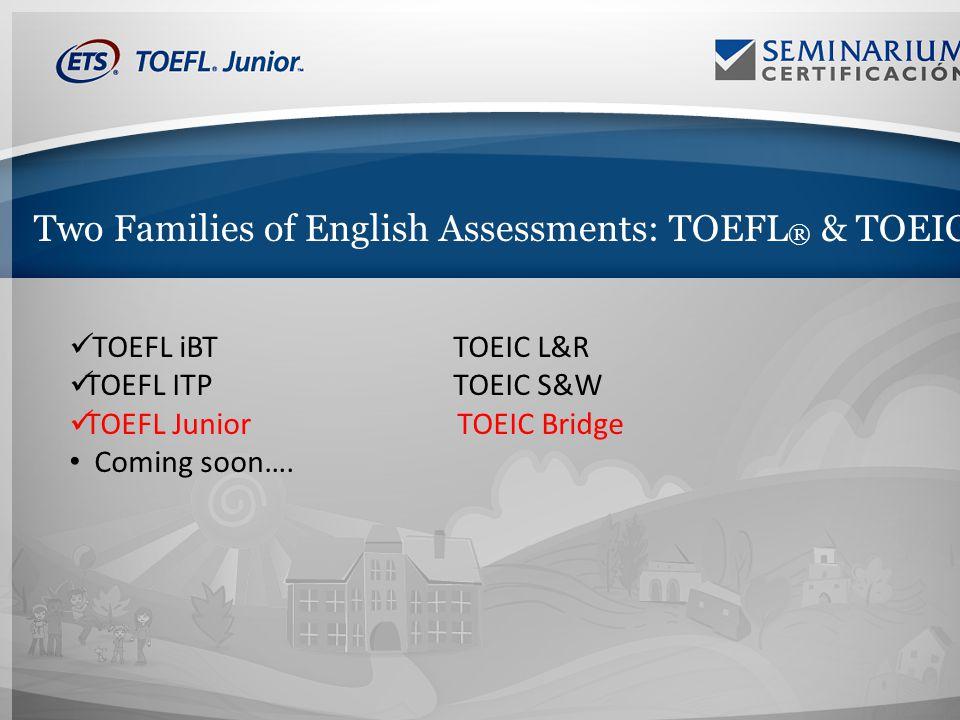 Two Families of English Assessments: TOEFL ® & TOEIC ® TOEFL iBTTOEIC L&R TOEFL ITPTOEIC S&W TOEFL Junior TOEIC Bridge Coming soon….