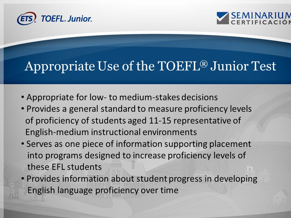 Appropriate Use of the TOEFL ® Junior Test Appropriate for low- to medium-stakes decisions Provides a general standard to measure proficiency levels of proficiency of students aged 11-15 representative of English-medium instructional environments Serves as one piece of information supporting placement into programs designed to increase proficiency levels of these EFL students Provides information about student progress in developing English language proficiency over time