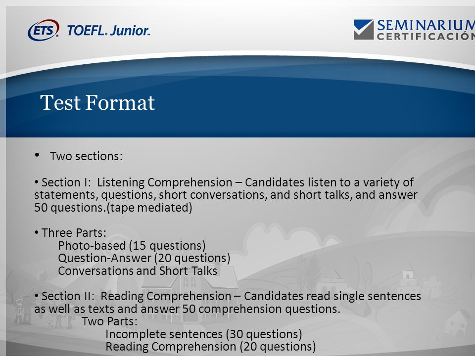 Test Format Two sections: Section I: Listening Comprehension – Candidates listen to a variety of statements, questions, short conversations, and short talks, and answer 50 questions.(tape mediated) Three Parts: Photo-based (15 questions) Question-Answer (20 questions) Conversations and Short Talks Section II: Reading Comprehension – Candidates read single sentences as well as texts and answer 50 comprehension questions.