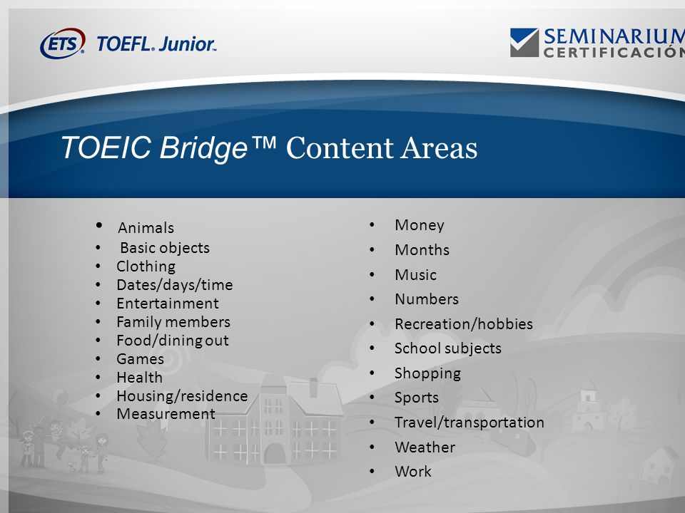 TOEIC Bridge Content Areas Animals Basic objects Clothing Dates/days/time Entertainment Family members Food/dining out Games Health Housing/residence Measurement Money Months Music Numbers Recreation/hobbies School subjects Shopping Sports Travel/transportation Weather Work