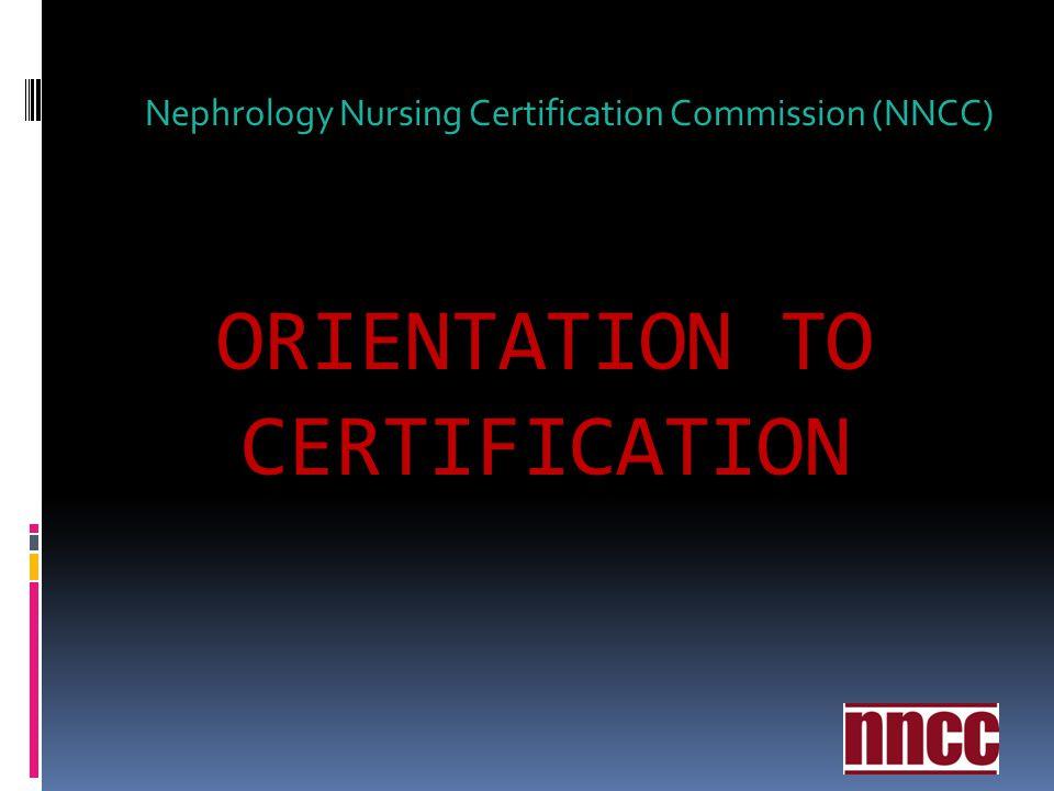 ORIENTATION TO CERTIFICATION Nephrology Nursing Certification Commission (NNCC)