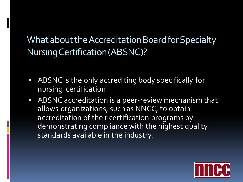 What about the Accreditation Board for Specialty Nursing Certification (ABSNC)? ABSNC is the only accrediting body specifically for nursing certificat
