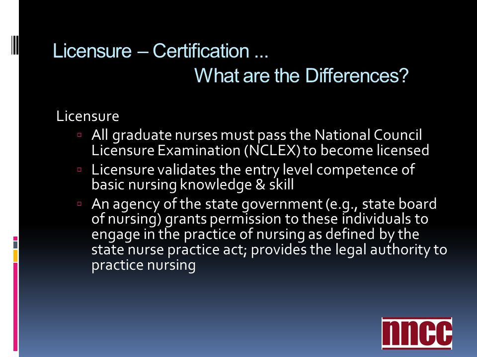 Licensure – Certification... What are the Differences? Licensure All graduate nurses must pass the National Council Licensure Examination (NCLEX) to b