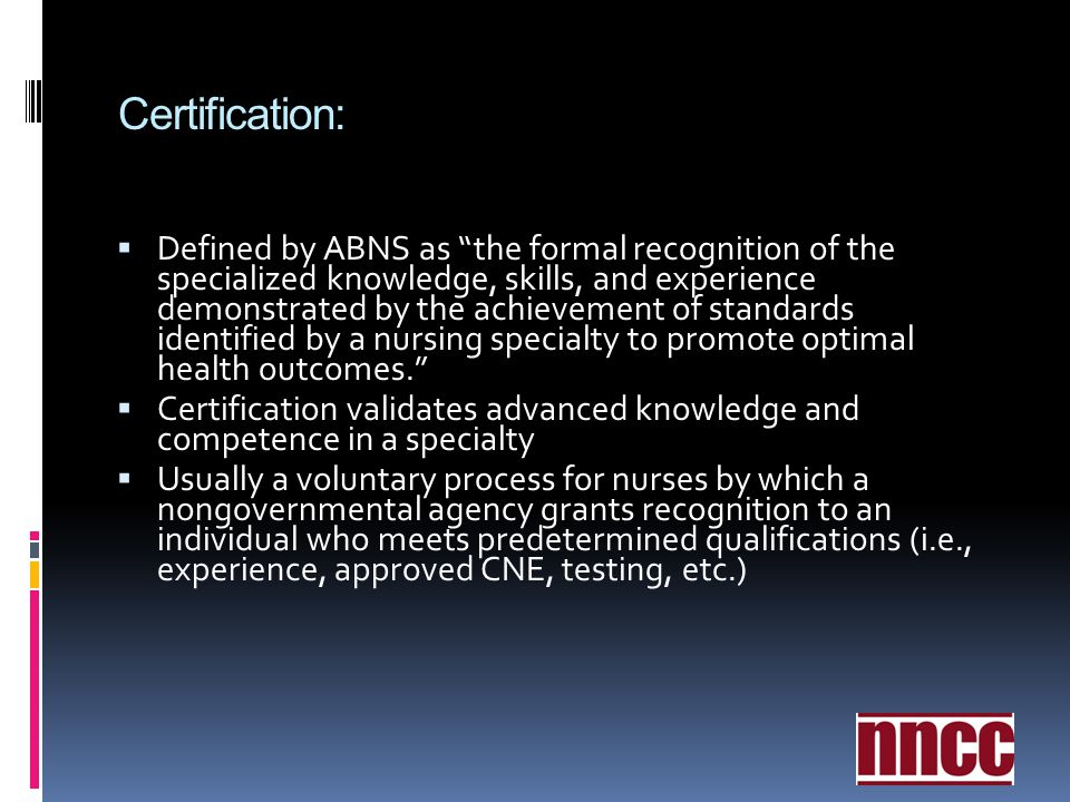 Certification: Defined by ABNS as the formal recognition of the specialized knowledge, skills, and experience demonstrated by the achievement of stand