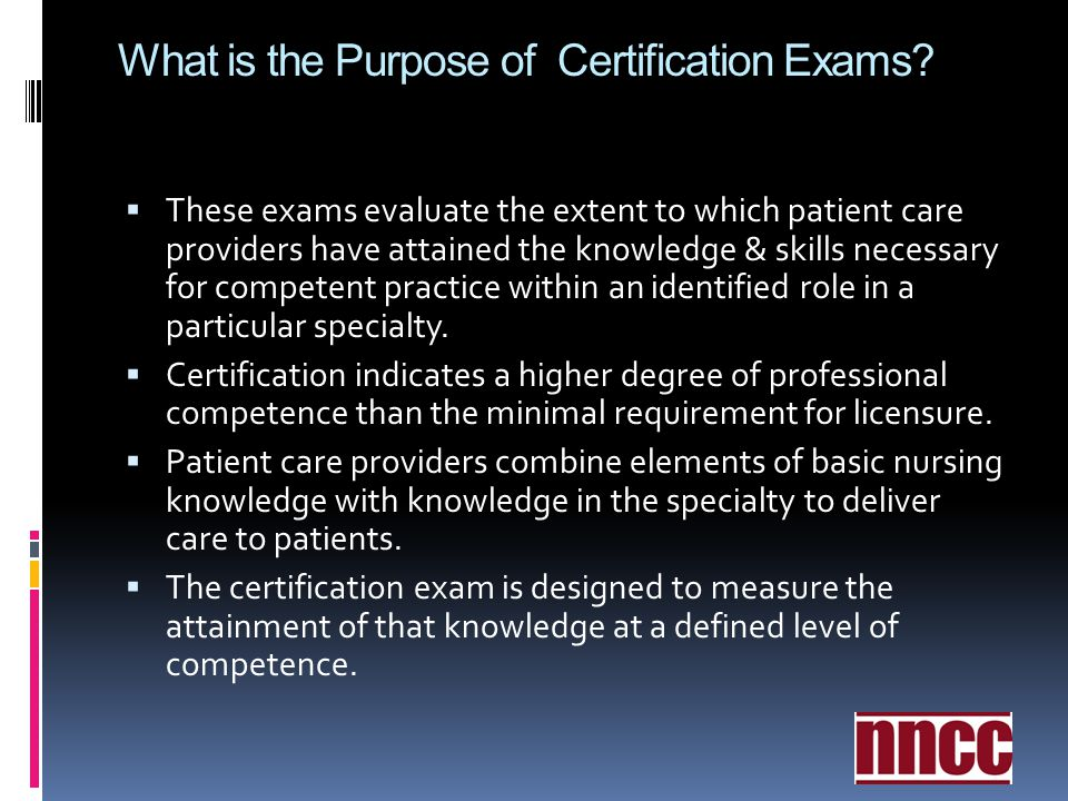 What is the Purpose of Certification Exams? These exams evaluate the extent to which patient care providers have attained the knowledge & skills neces